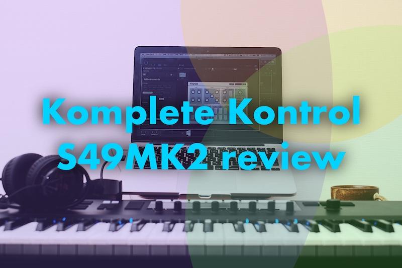 【レビュー】初心者におすすめの最強のMIDIキーボードKomplete Kontrol S49 MK2買った